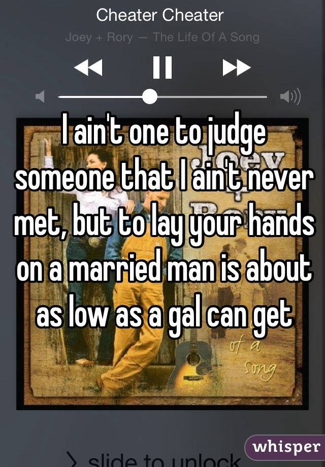 I ain't one to judge someone that I ain't never met, but to lay your hands on a married man is about as low as a gal can get