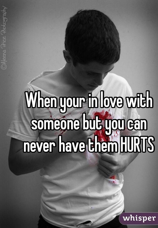 When your in love with someone but you can never have them HURTS