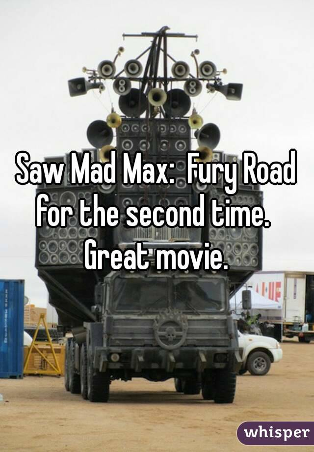 Saw Mad Max:  Fury Road for the second time.   Great movie.