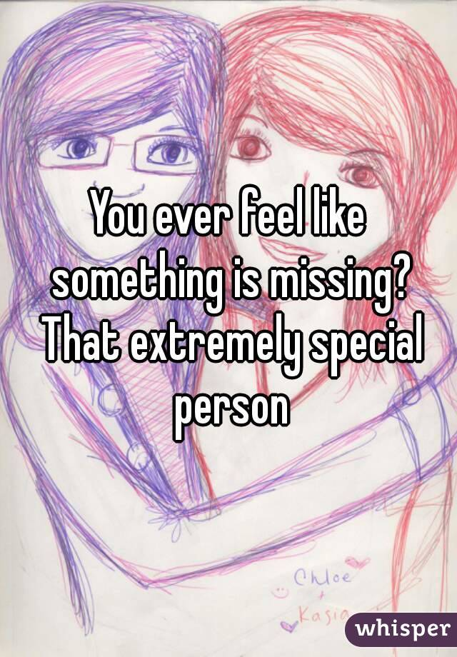 You ever feel like something is missing? That extremely special person