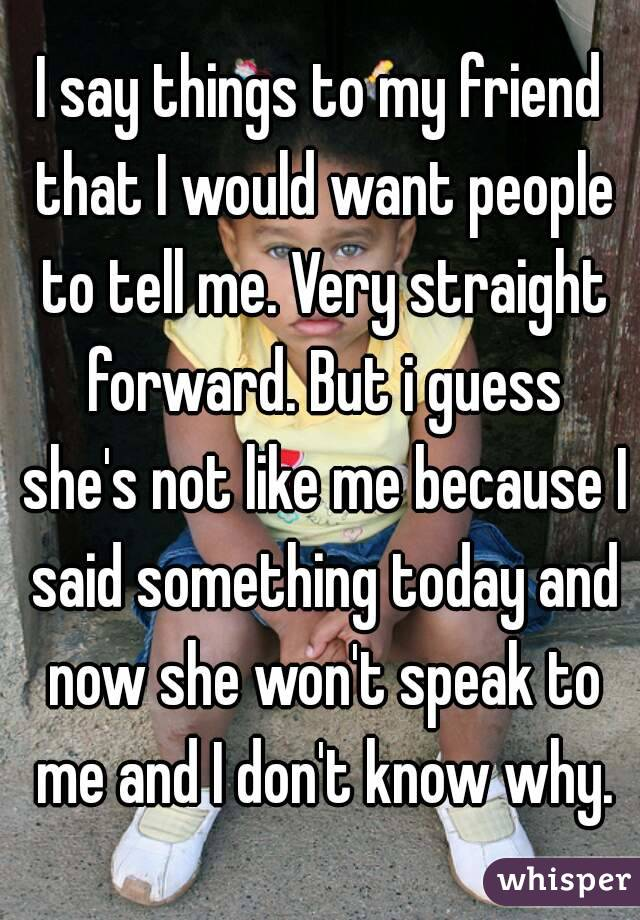 I say things to my friend that I would want people to tell me. Very straight forward. But i guess she's not like me because I said something today and now she won't speak to me and I don't know why.