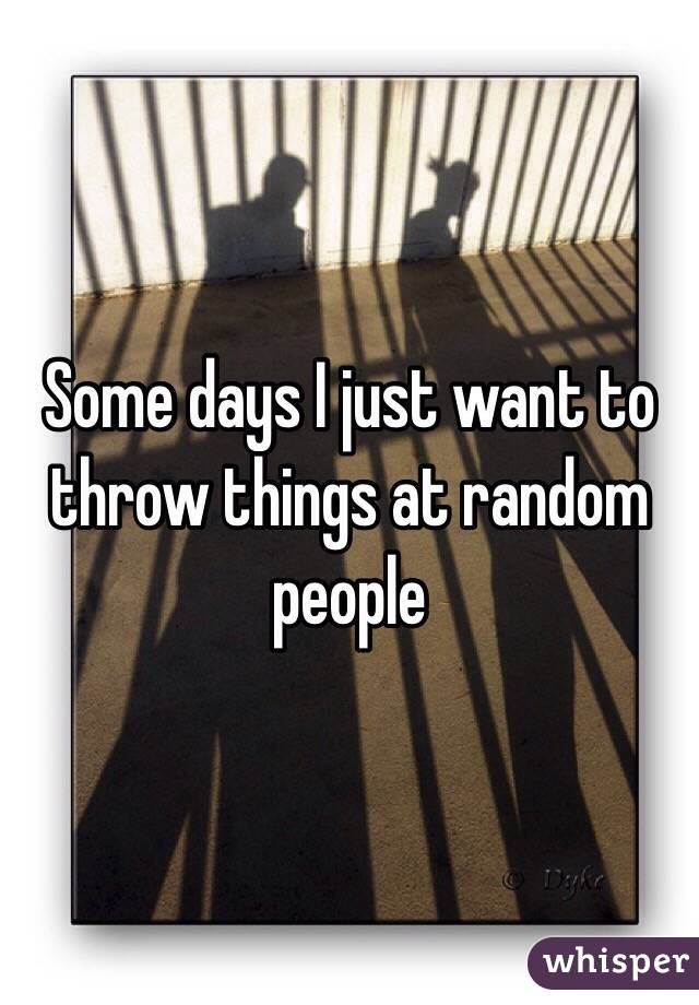 Some days I just want to throw things at random people