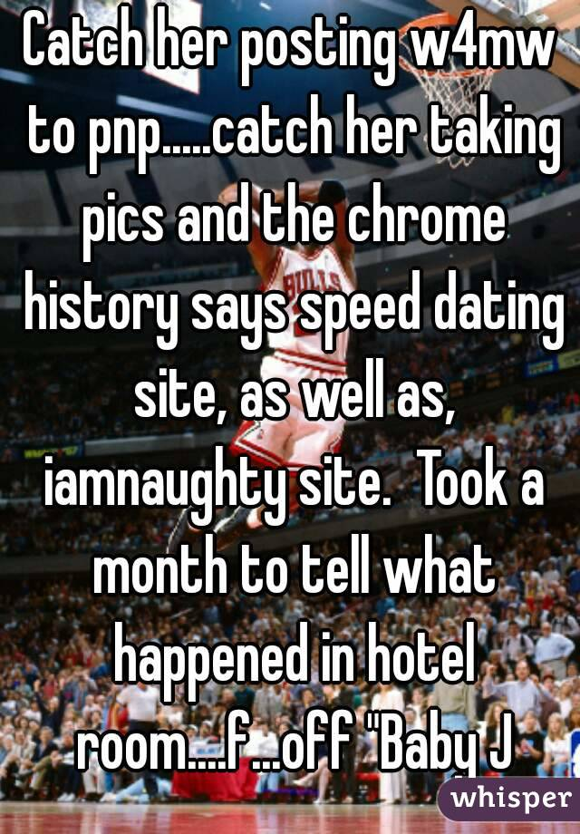 """Catch her posting w4mw to pnp.....catch her taking pics and the chrome history says speed dating site, as well as, iamnaughty site.  Took a month to tell what happened in hotel room....f...off """"Baby J"""