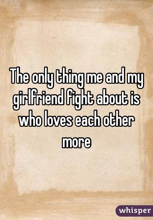 The only thing me and my girlfriend fight about is who loves each other more