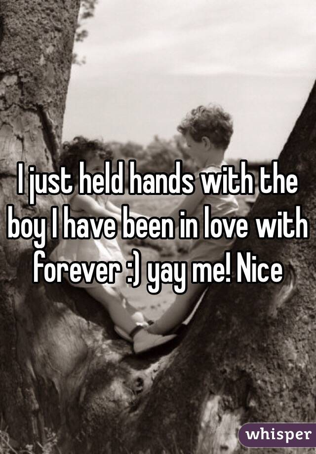 I just held hands with the boy I have been in love with forever :) yay me! Nice