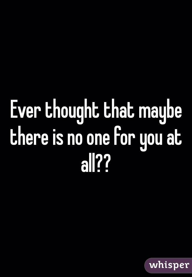 Ever thought that maybe there is no one for you at all??