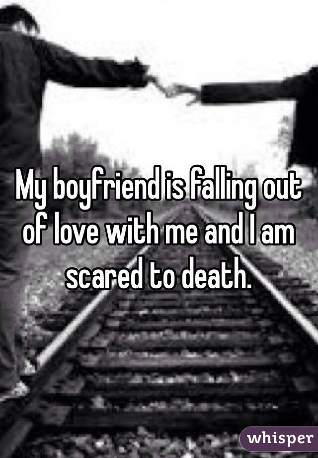 My boyfriend is falling out of love with me and I am scared to death.