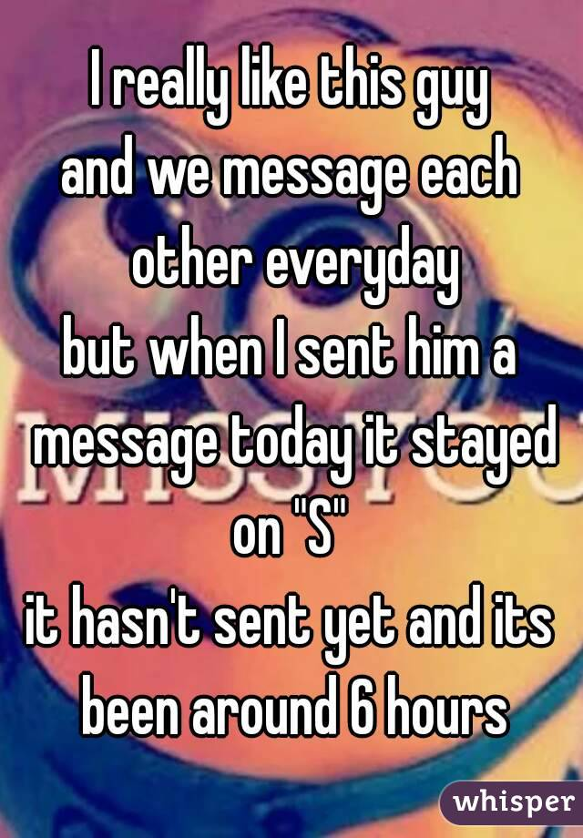 """I really like this guy and we message each other everyday but when I sent him a message today it stayed on """"S""""  it hasn't sent yet and its been around 6 hours"""