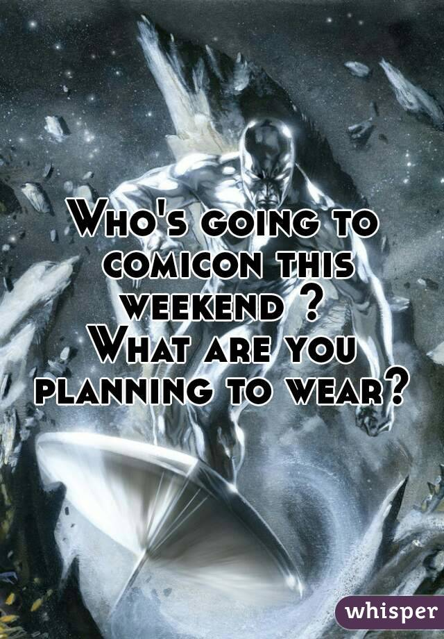 Who's going to comicon this weekend ?  What are you planning to wear?