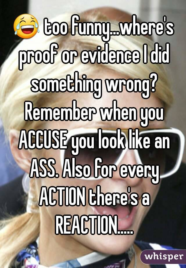 😂 too funny...where's proof or evidence I did something wrong? Remember when you ACCUSE you look like an ASS. Also for every ACTION there's a REACTION.....