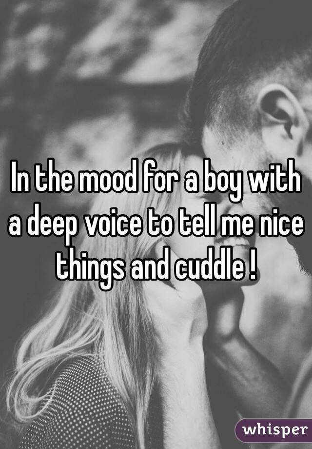 In the mood for a boy with a deep voice to tell me nice things and cuddle !