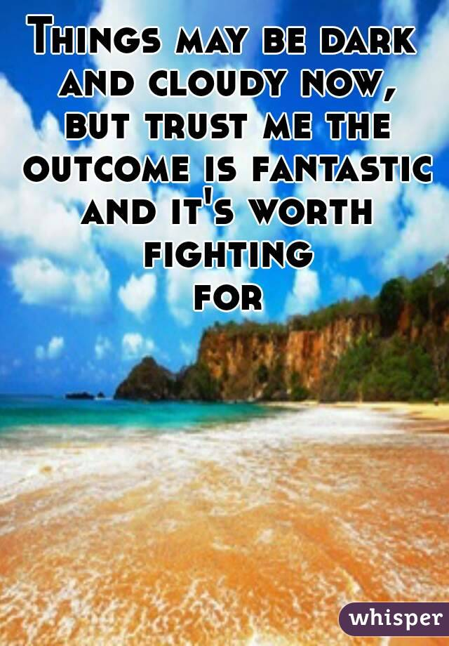 Things may be dark and cloudy now, but trust me the outcome is fantastic and it's worth fighting for