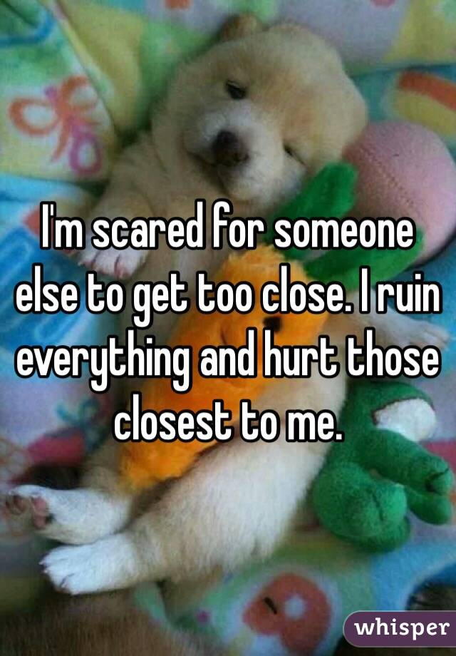 I'm scared for someone else to get too close. I ruin everything and hurt those closest to me.