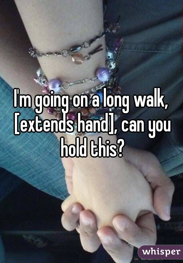 I'm going on a long walk, [extends hand], can you hold this?