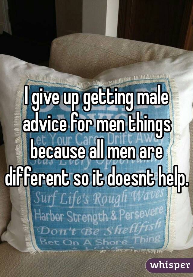 I give up getting male advice for men things because all men are different so it doesnt help.