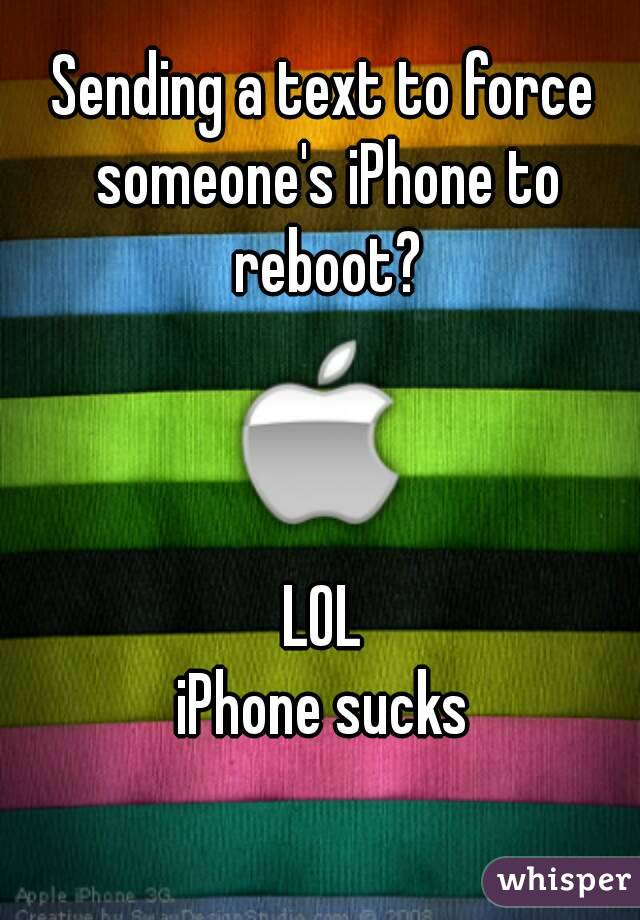 Sending a text to force someone's iPhone to reboot?    LOL iPhone sucks