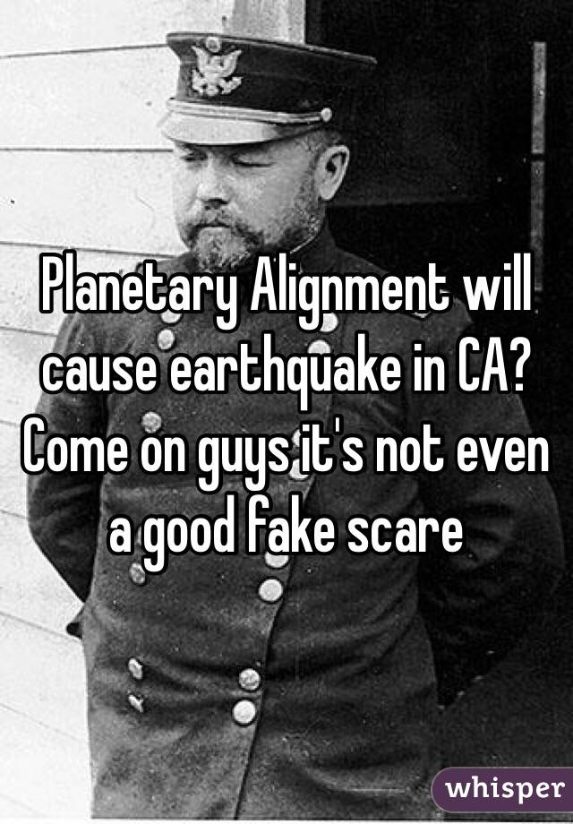 Planetary Alignment will cause earthquake in CA? Come on guys it's not even a good fake scare