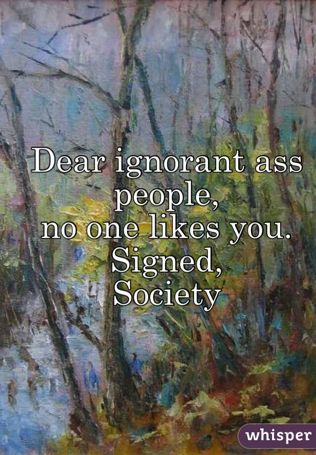 Dear ignorant ass people,  no one likes you. Signed, Society