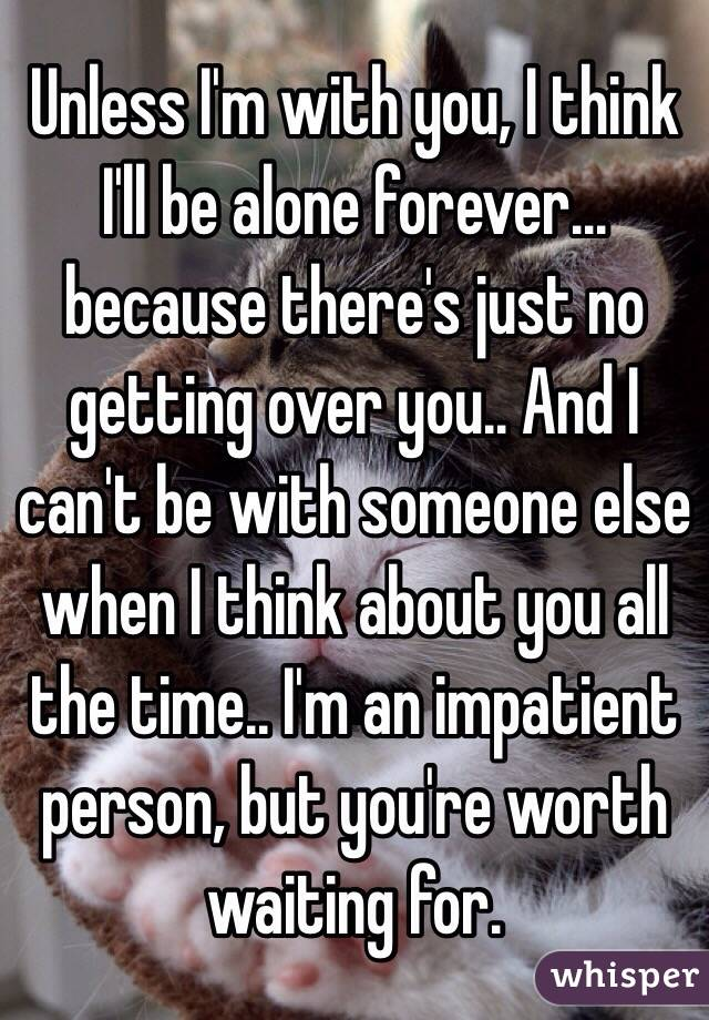 Unless I'm with you, I think I'll be alone forever... because there's just no getting over you.. And I can't be with someone else when I think about you all the time.. I'm an impatient person, but you're worth waiting for.