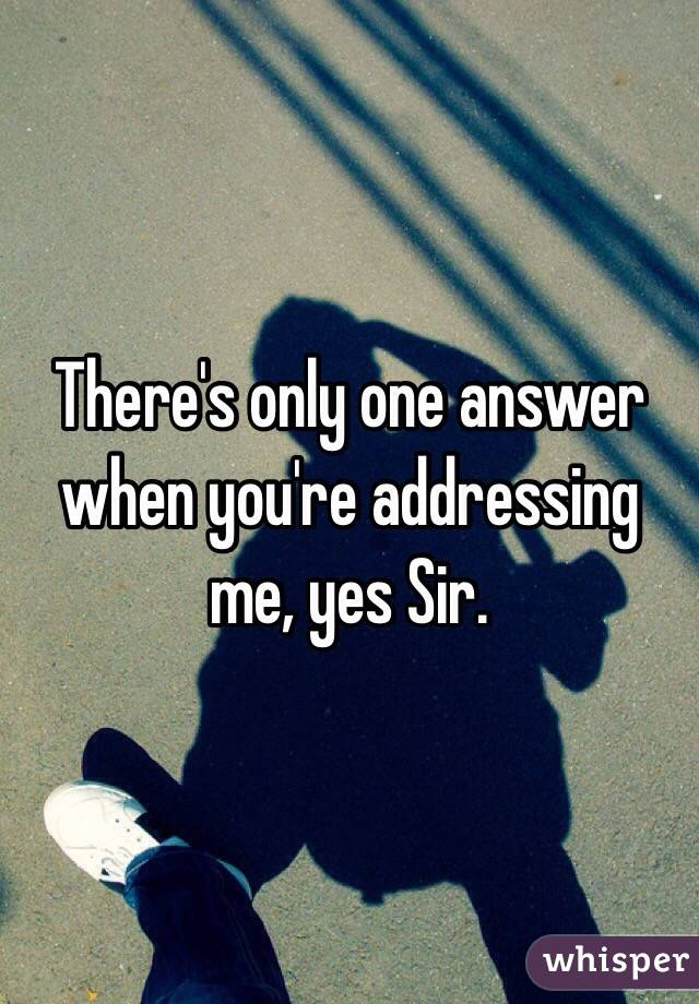 There's only one answer when you're addressing me, yes Sir.