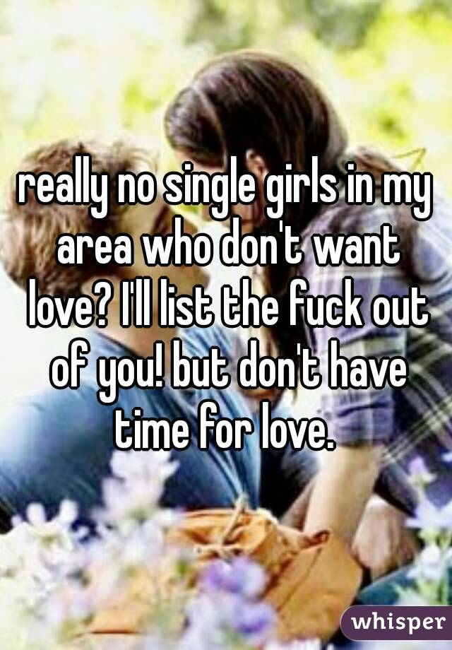 really no single girls in my area who don't want love? I'll list the fuck out of you! but don't have time for love.