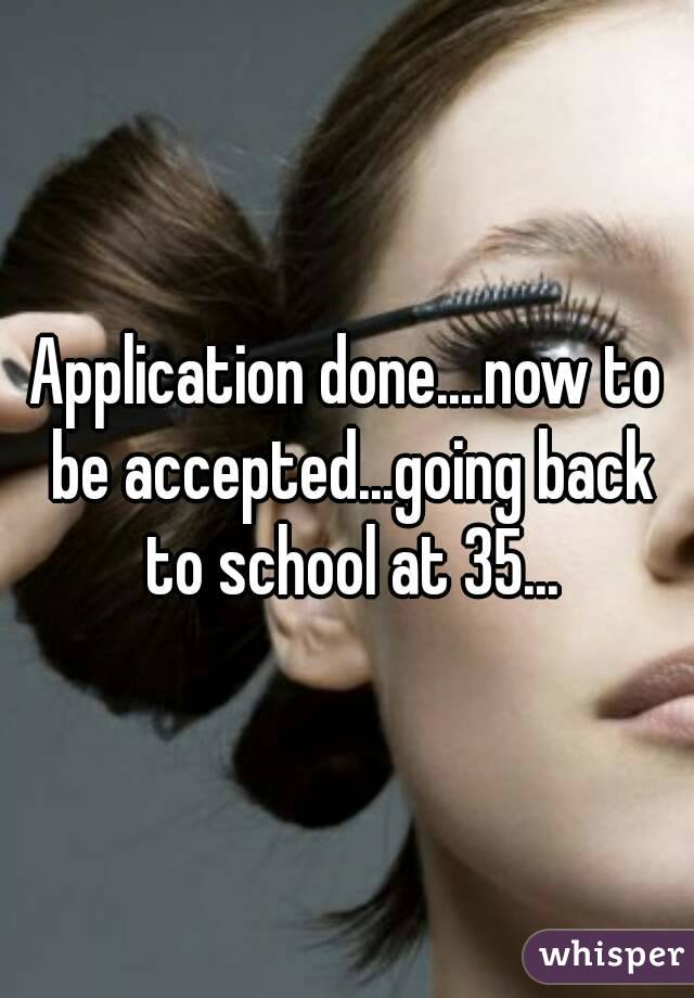 Application done....now to be accepted...going back to school at 35...