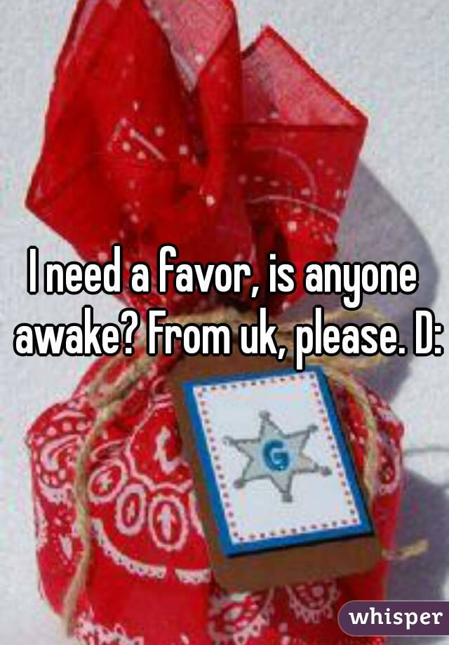 I need a favor, is anyone awake? From uk, please. D: