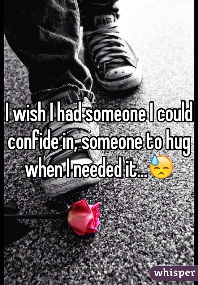 I wish I had someone I could confide in, someone to hug when I needed it...😓