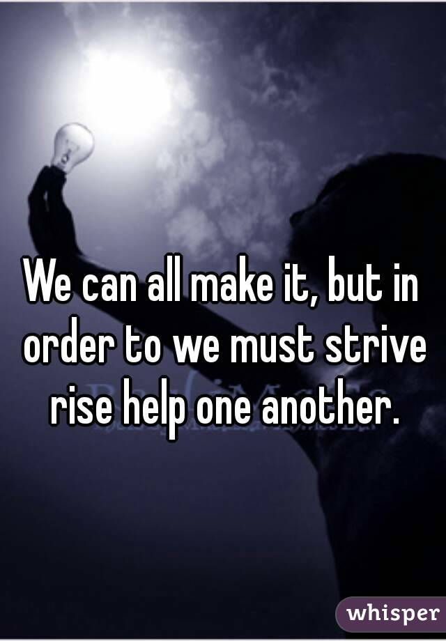 We can all make it, but in order to we must strive rise help one another.