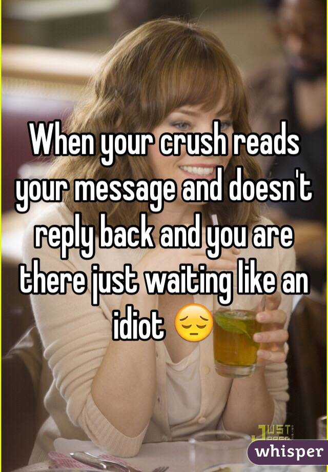 When your crush reads your message and doesn't reply back and you are there just waiting like an idiot 😔