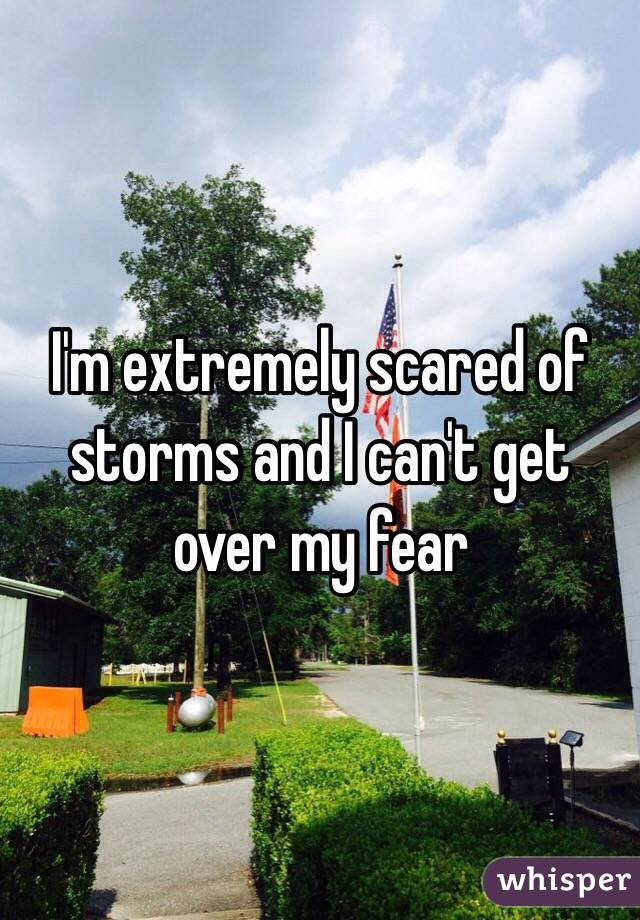 I'm extremely scared of storms and I can't get over my fear
