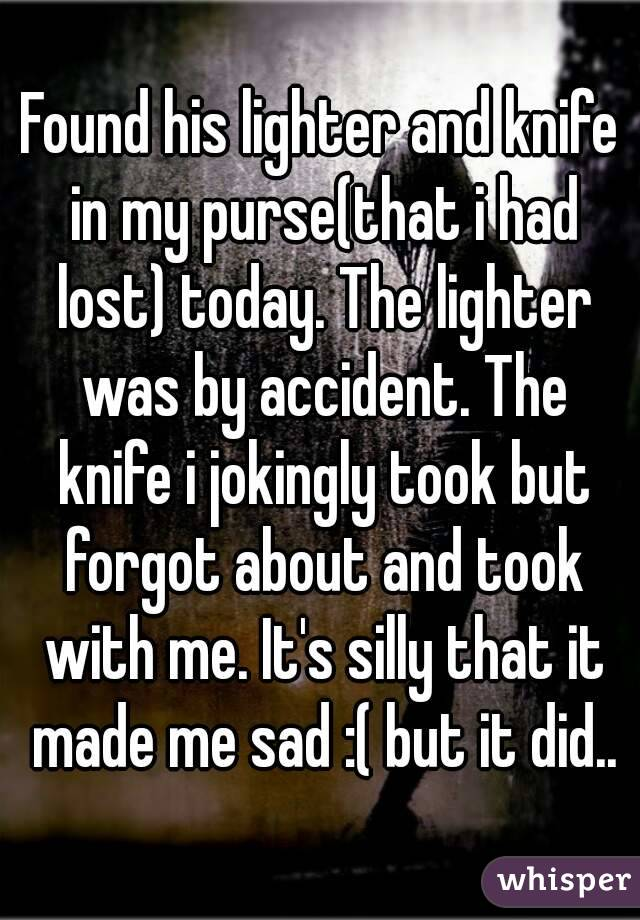 Found his lighter and knife in my purse(that i had lost) today. The lighter was by accident. The knife i jokingly took but forgot about and took with me. It's silly that it made me sad :( but it did..