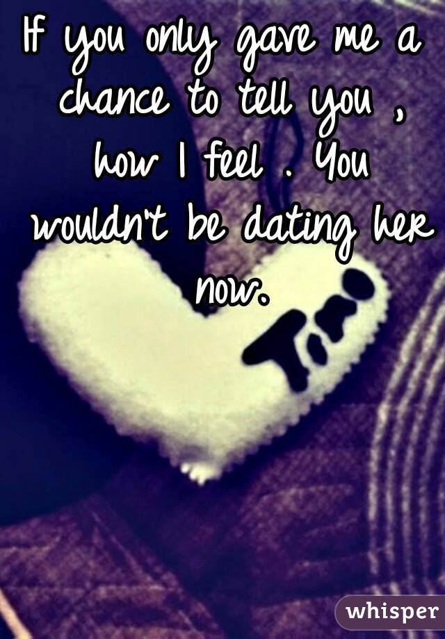 If you only gave me a chance to tell you , how I feel . You wouldn't be dating her now.