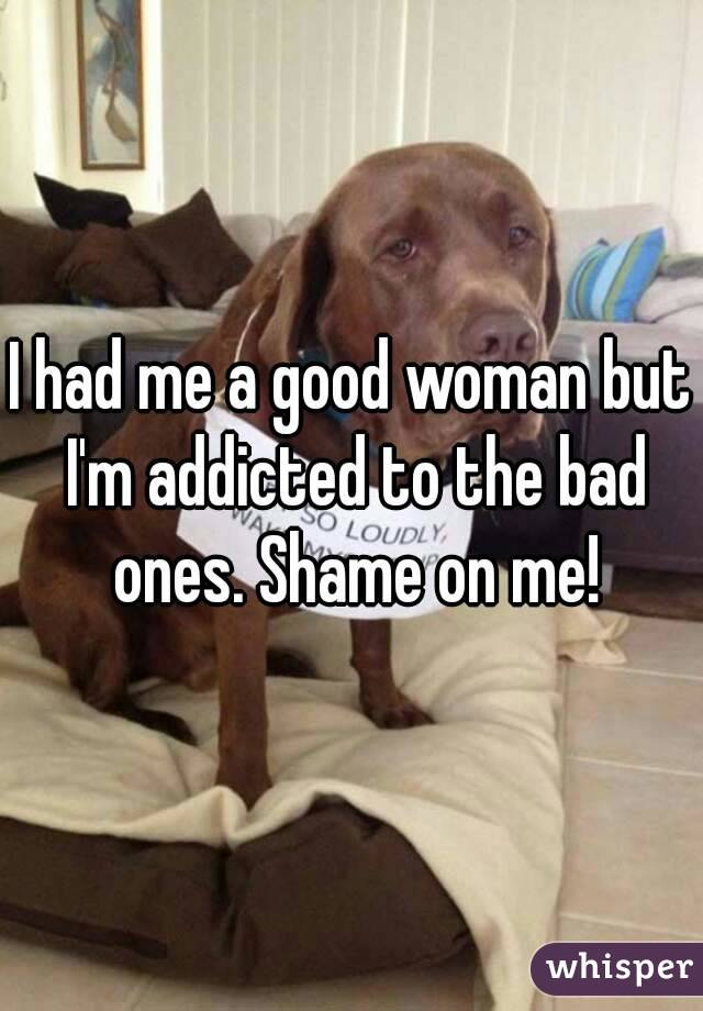 I had me a good woman but I'm addicted to the bad ones. Shame on me!