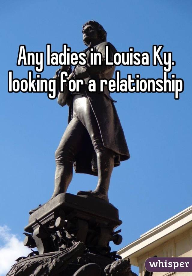 Any ladies in Louisa Ky. looking for a relationship