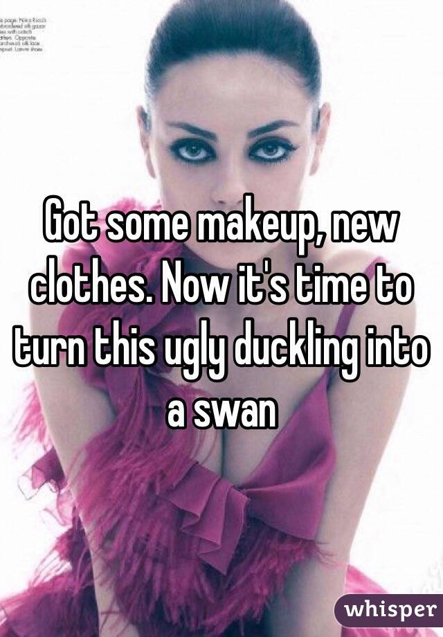Got some makeup, new clothes. Now it's time to turn this ugly duckling into a swan
