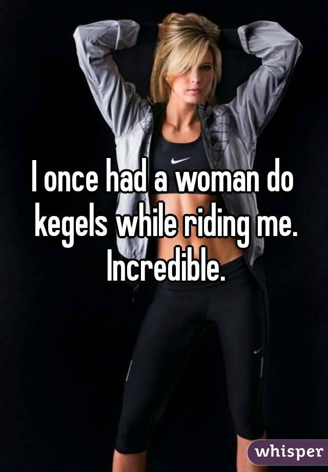 I once had a woman do kegels while riding me. Incredible.