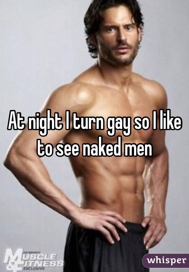 At night I turn gay so I like to see naked men
