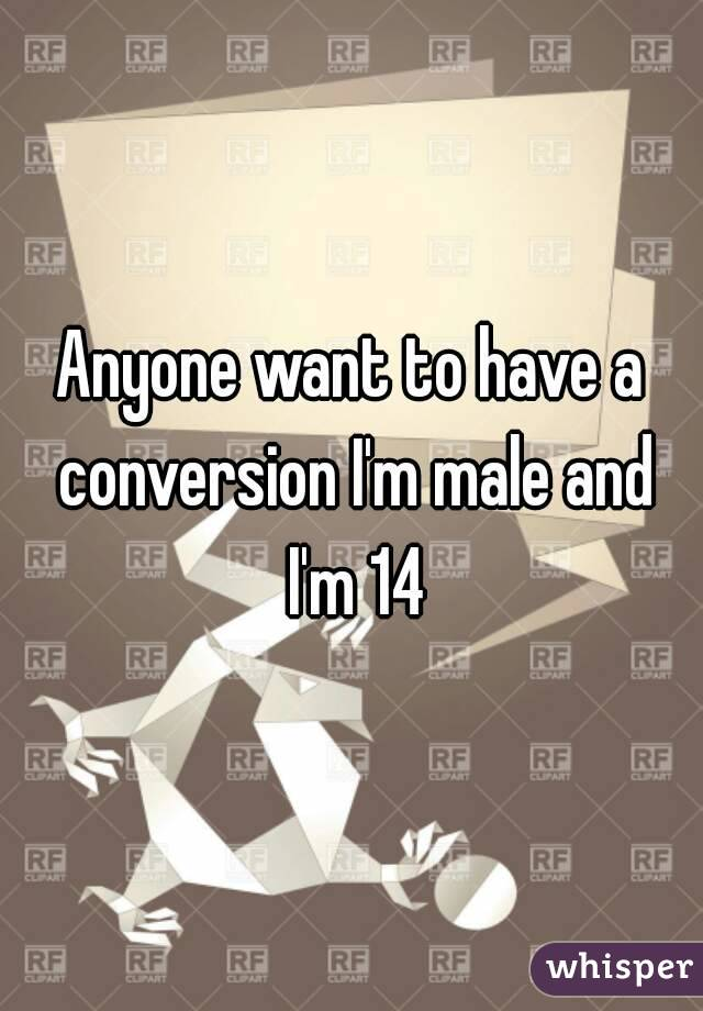 Anyone want to have a conversion I'm male and I'm 14