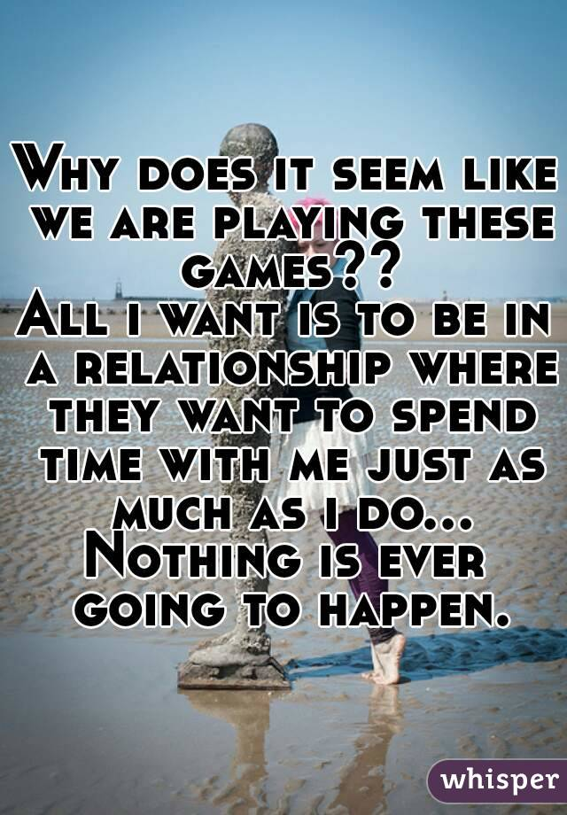 Why does it seem like we are playing these games?? All i want is to be in a relationship where they want to spend time with me just as much as i do... Nothing is ever going to happen.