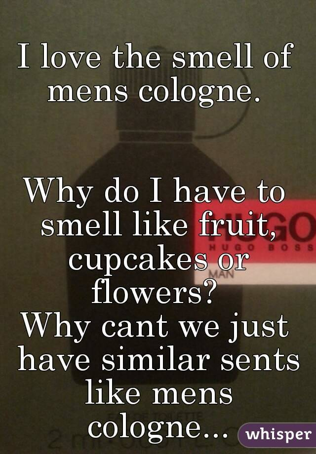 I love the smell of mens cologne.    Why do I have to smell like fruit, cupcakes or flowers?  Why cant we just have similar sents like mens cologne...