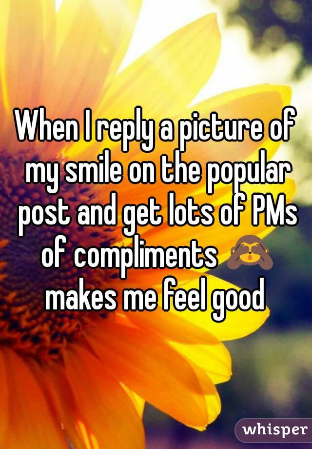 When I reply a picture of my smile on the popular post and get lots of PMs of compliments 🙈 makes me feel good