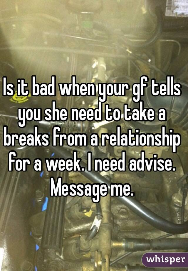 Is it bad when your gf tells you she need to take a breaks from a relationship for a week. I need advise. Message me.