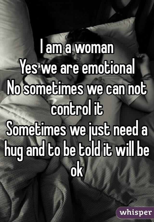 I am a woman Yes we are emotional No sometimes we can not control it Sometimes we just need a hug and to be told it will be ok