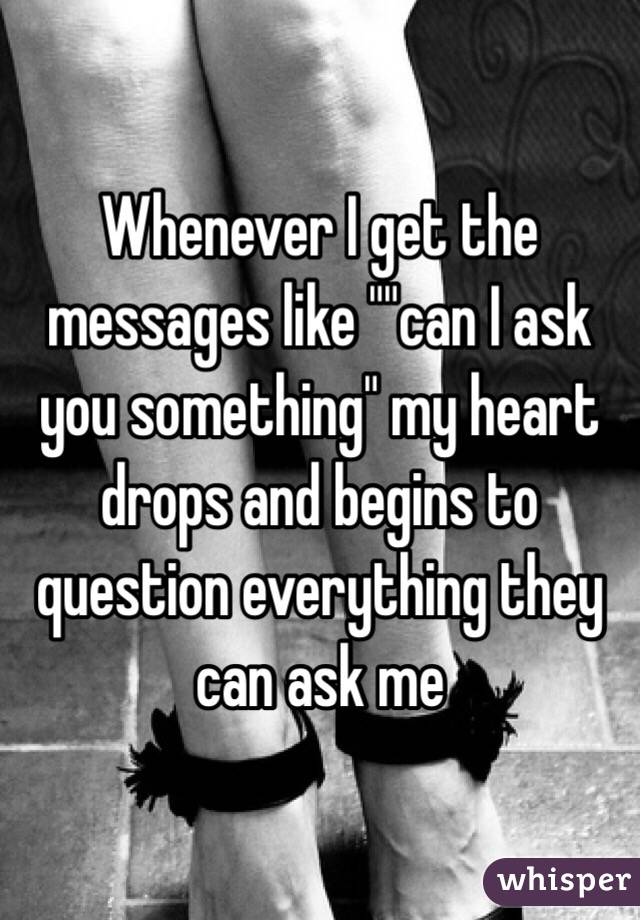 """Whenever I get the messages like """"""""can I ask you something"""" my heart drops and begins to question everything they can ask me"""