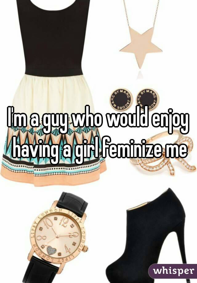 I'm a guy who would enjoy having a girl feminize me