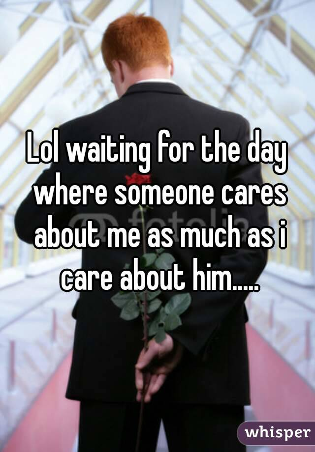 Lol waiting for the day where someone cares about me as much as i care about him.....