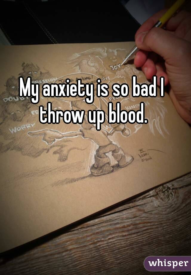 My anxiety is so bad I throw up blood.