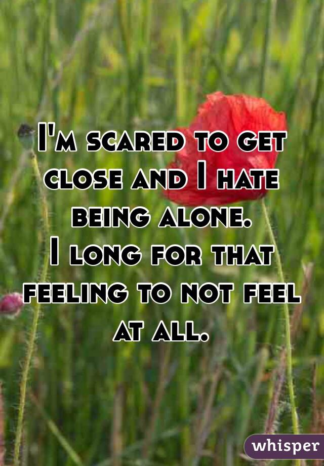 I'm scared to get close and I hate being alone. I long for that feeling to not feel at all.