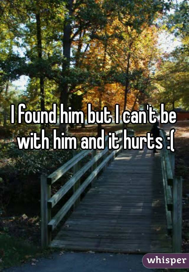 I found him but I can't be with him and it hurts :(